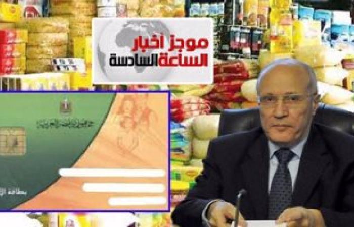 موجز أخبار مصر للساعة 6.. الحكومة تنتهى من تنقية بيانات بطاقات التموين