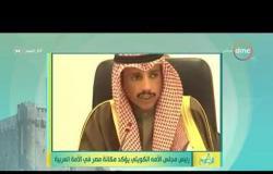 8 الصبح - رئيس مجلس الأمه الكويتي يؤكد مكانة مصر في الأمة العربية