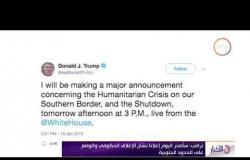 الأخبار - ترامب : سأصدر اليوم إعلاناً بشأن الإغلاق الحكومي والوضع على الحدود الجنوبية