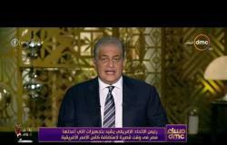 مساء dmc -  رئيس الاتحاد الإفريقي يشيد بتجهيزات التي أعدتها مصر في لاستضافة كأس الأمم الأفريقية