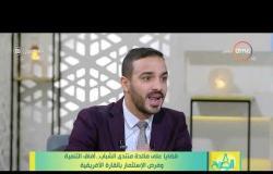 8 الصبح - قضايا على مائدة منتدى الشباب.. آفاق التنمية وفرص الاستثمار بالقارة الأفريقية