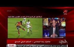 الحكم رضا البلتاجي: في لاعب تاني من الترجي يستاهل الطرد