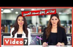 تفاصيل تطبيق أسعار الكهرباء الجديدة.. وعودة الدوري 7 أغسطس ..  ولماذا تم إغلاق مسجد الحسين؟