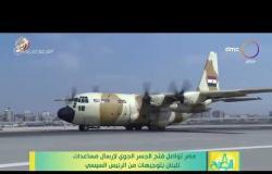 8 الصبح - مصر تواصل فتح الجسر الجوي لإرسال مساعدات للبنان بتوجيهات من الرئيس السيسي