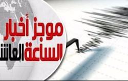 موجز أخبار 10 مساء.. زلزال بقوة 4 درجات يضرب العاشر من رمضان